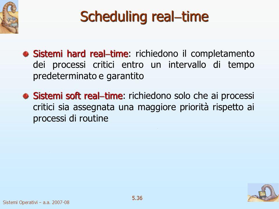 Sistemi Operativi a.a. 2007-08 5.36 Scheduling real time Sistemi hard real time Sistemi hard real time: richiedono il completamento dei processi criti