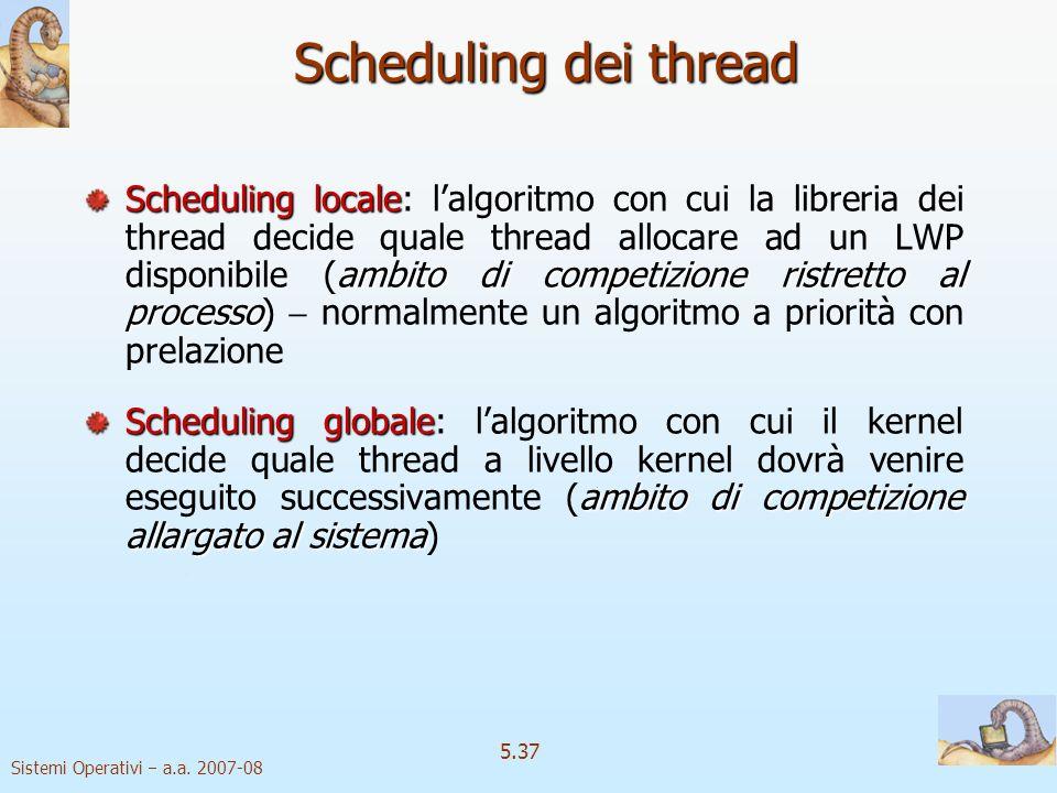 Sistemi Operativi a.a. 2007-08 5.37 Scheduling dei thread Scheduling locale ambito di competizione ristretto al processo Scheduling locale: lalgoritmo