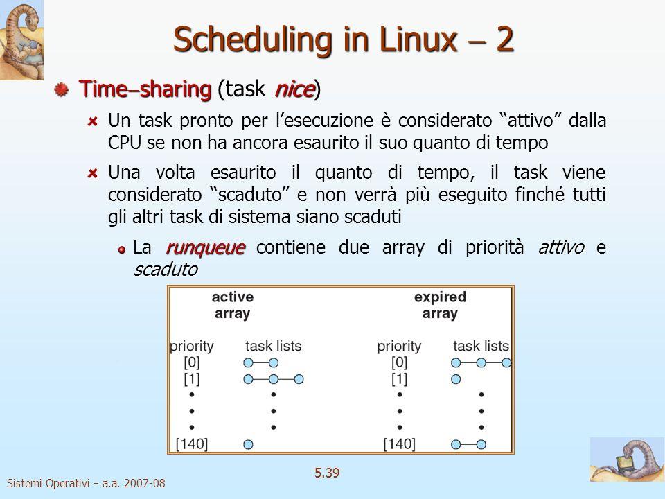 Sistemi Operativi a.a. 2007-08 5.39 Scheduling in Linux 2 Time sharing nice Time sharing (task nice) Un task pronto per lesecuzione è considerato atti