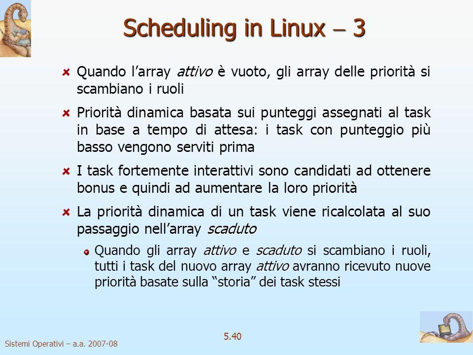 Sistemi Operativi a.a. 2007-08 5.40 Scheduling in Linux 3 attivo Quando larray attivo è vuoto, gli array delle priorità si scambiano i ruoli Priorità