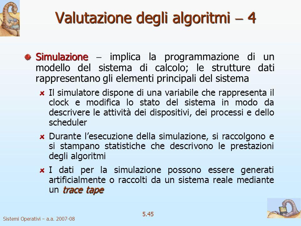 Sistemi Operativi a.a. 2007-08 5.45 Valutazione degli algoritmi 4 Simulazione Simulazione implica la programmazione di un modello del sistema di calco