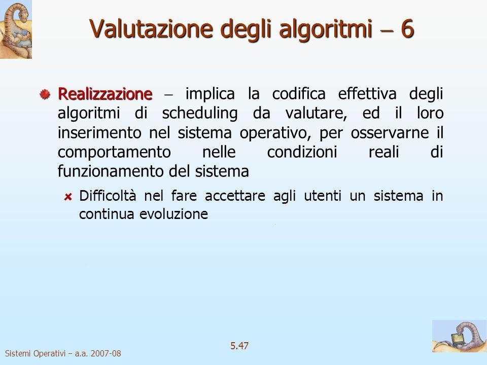 Sistemi Operativi a.a. 2007-08 5.47 Valutazione degli algoritmi 6 Realizzazione Realizzazione implica la codifica effettiva degli algoritmi di schedul
