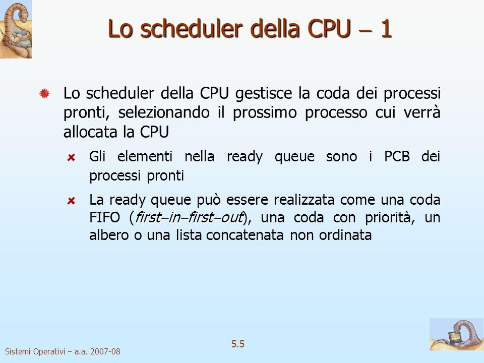 Sistemi Operativi a.a. 2007-08 5.5 Lo scheduler della CPU 1 Lo scheduler della CPU gestisce la coda dei processi pronti, selezionando il prossimo proc