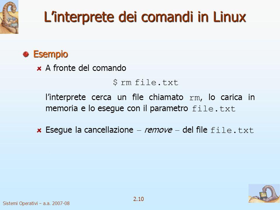 2.10 Sistemi Operativi a.a. 2007-08 Linterprete dei comandi in Linux Esempio A fronte del comando $ rm file.txt linterprete cerca un file chiamato rm,