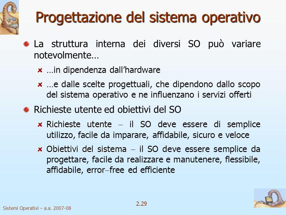 2.29 Sistemi Operativi a.a. 2007-08 Progettazione del sistema operativo La struttura interna dei diversi SO può variare notevolmente… …in dipendenza d