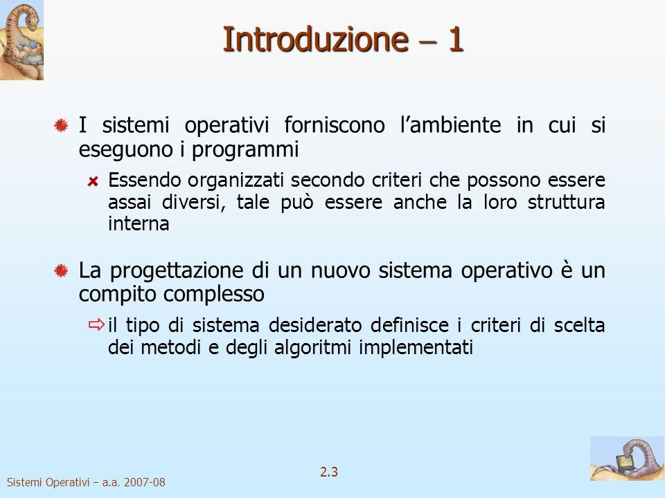 2.3 Sistemi Operativi a.a. 2007-08 Introduzione 1 I sistemi operativi forniscono lambiente in cui si eseguono i programmi Essendo organizzati secondo
