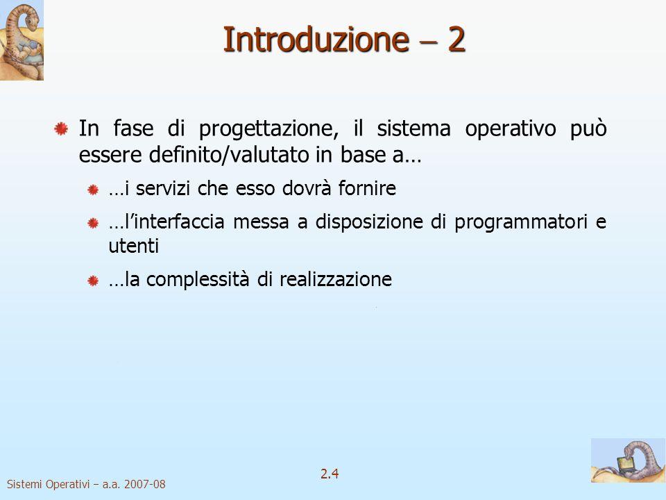2.4 Sistemi Operativi a.a. 2007-08 Introduzione 2 In fase di progettazione, il sistema operativo può essere definito/valutato in base a… …i servizi ch