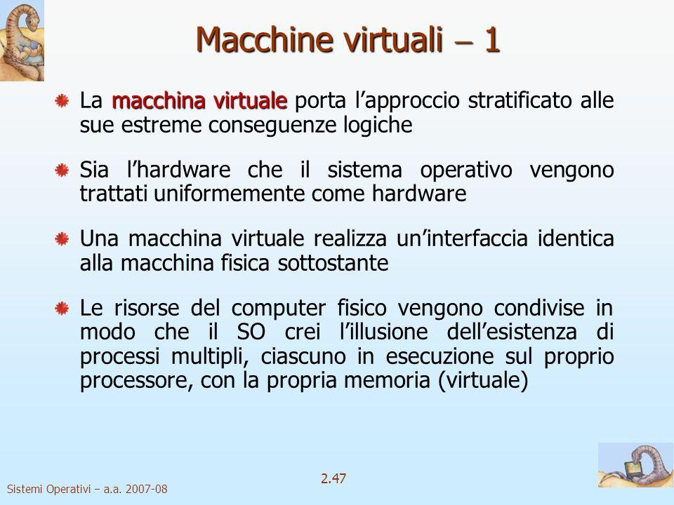 2.47 Sistemi Operativi a.a. 2007-08 Macchine virtuali 1 macchina virtuale La macchina virtuale porta lapproccio stratificato alle sue estreme consegue