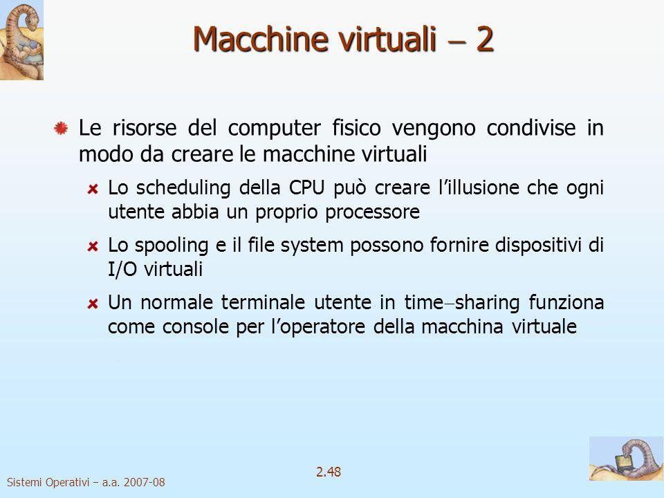 2.48 Sistemi Operativi a.a. 2007-08 Le risorse del computer fisico vengono condivise in modo da creare le macchine virtuali Lo scheduling della CPU pu