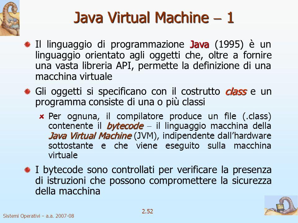 2.52 Sistemi Operativi a.a. 2007-08 Java Virtual Machine 1 Java Il linguaggio di programmazione Java (1995) è un linguaggio orientato agli oggetti che