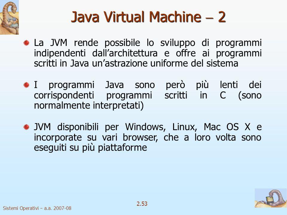 2.53 Sistemi Operativi a.a. 2007-08 Java Virtual Machine 2 La JVM rende possibile lo sviluppo di programmi indipendenti dallarchitettura e offre ai pr