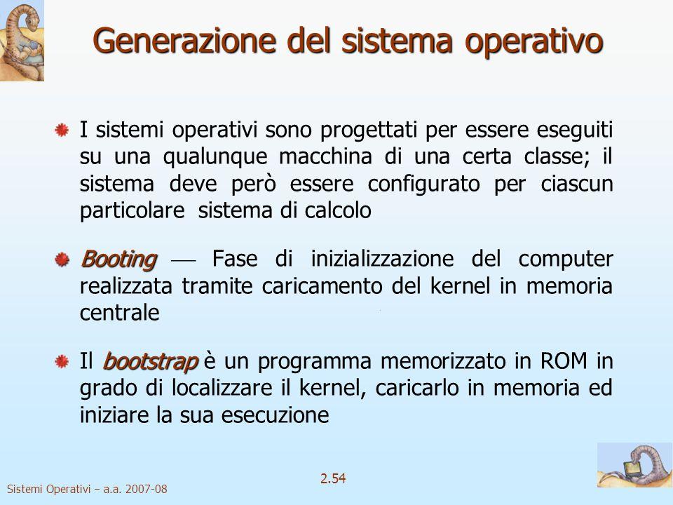 2.54 Sistemi Operativi a.a. 2007-08 Generazione del sistema operativo I sistemi operativi sono progettati per essere eseguiti su una qualunque macchin
