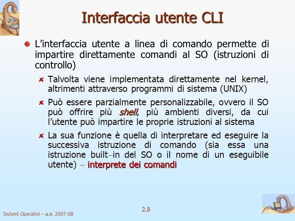 2.8 Sistemi Operativi a.a. 2007-08 Interfaccia utente CLI Linterfaccia utente a linea di comando permette di impartire direttamente comandi al SO (ist