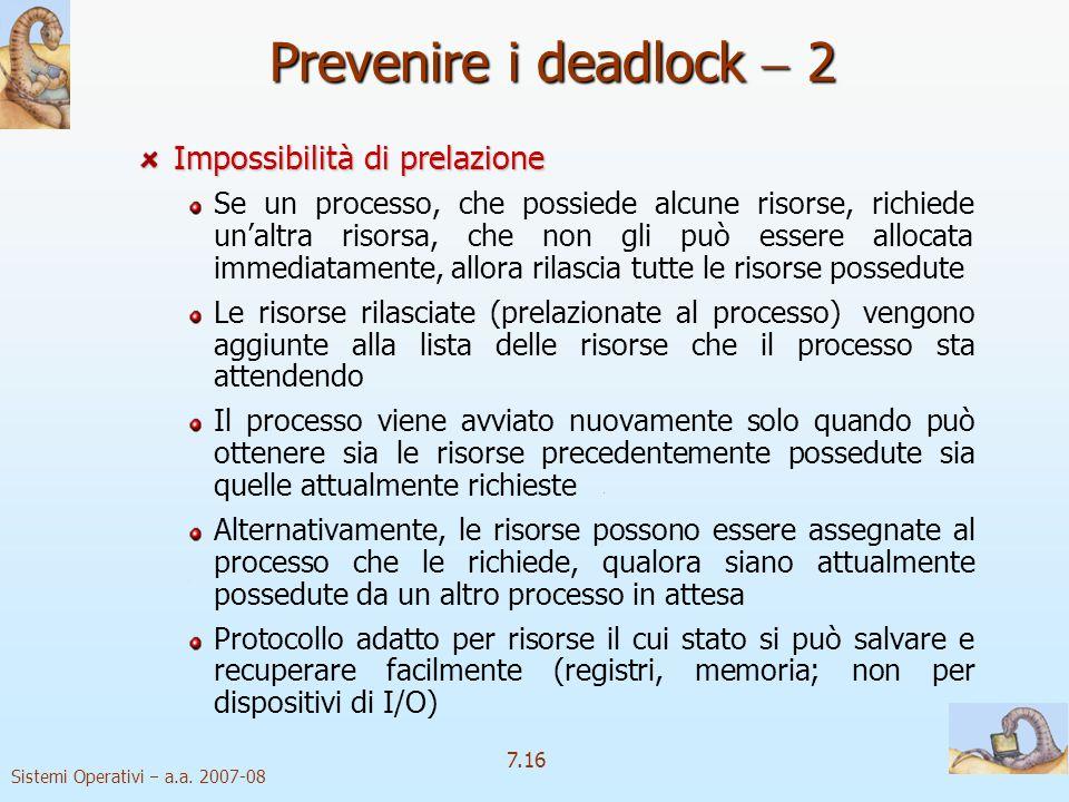 Sistemi Operativi a.a. 2007-08 7.16 Impossibilità di prelazione Se un processo, che possiede alcune risorse, richiede unaltra risorsa, che non gli può