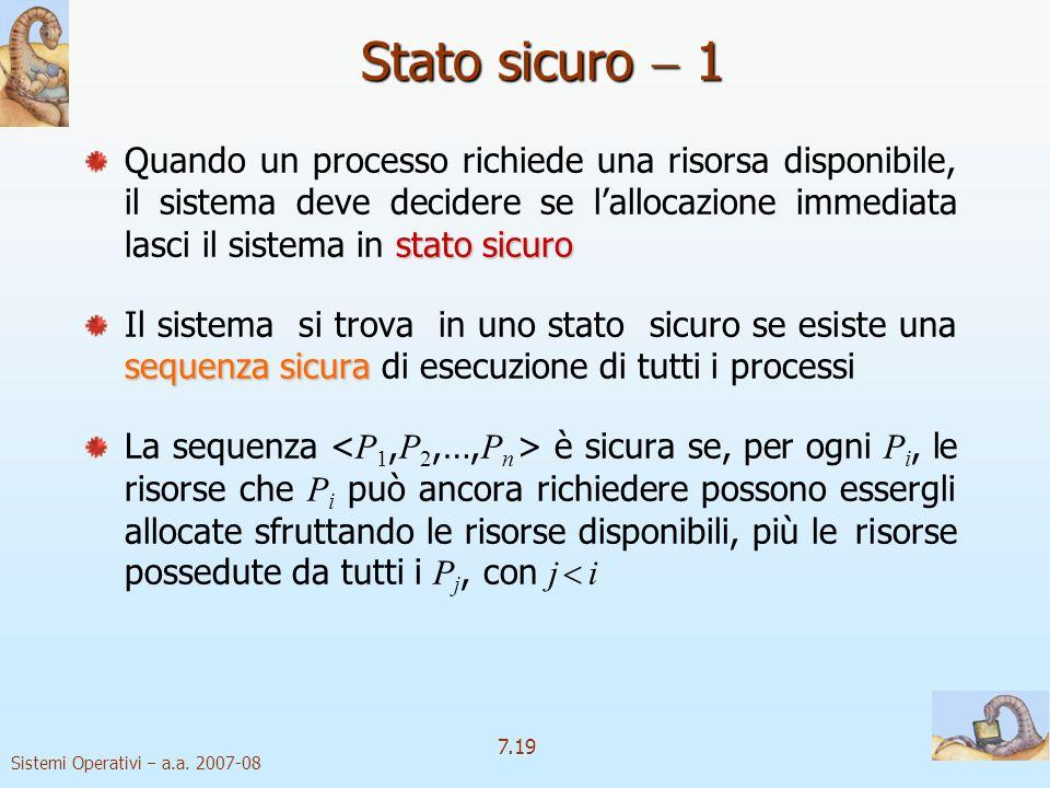 Sistemi Operativi a.a. 2007-08 7.19 Stato sicuro 1 stato sicuro Quando un processo richiede una risorsa disponibile, il sistema deve decidere se lallo