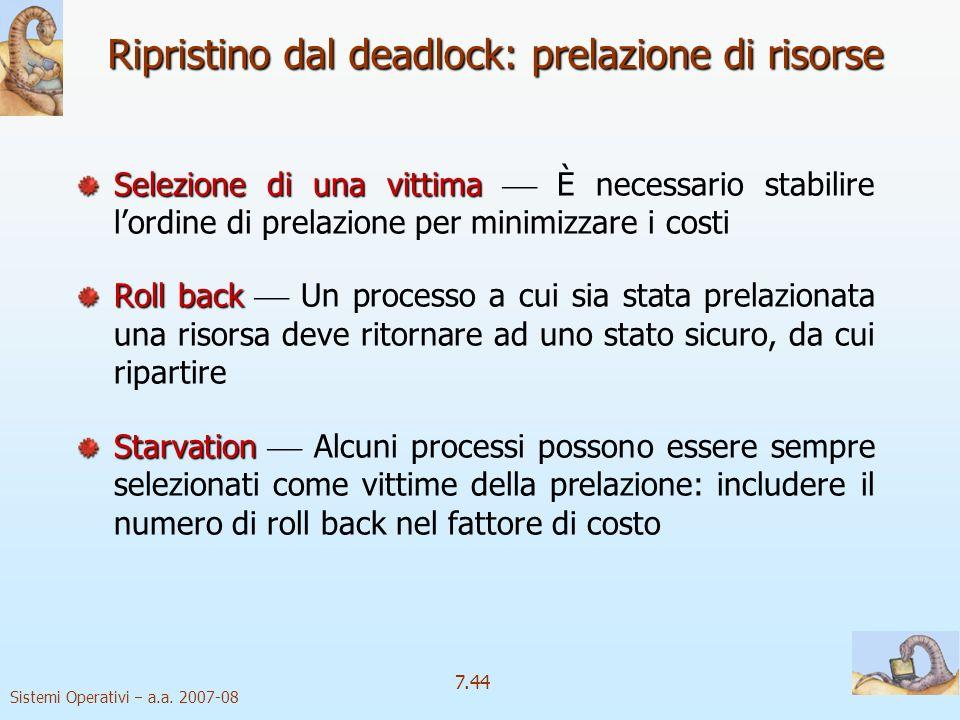 Sistemi Operativi a.a. 2007-08 7.44 Ripristino dal deadlock: prelazione di risorse Selezione di una vittima Selezione di una vittima È necessario stab