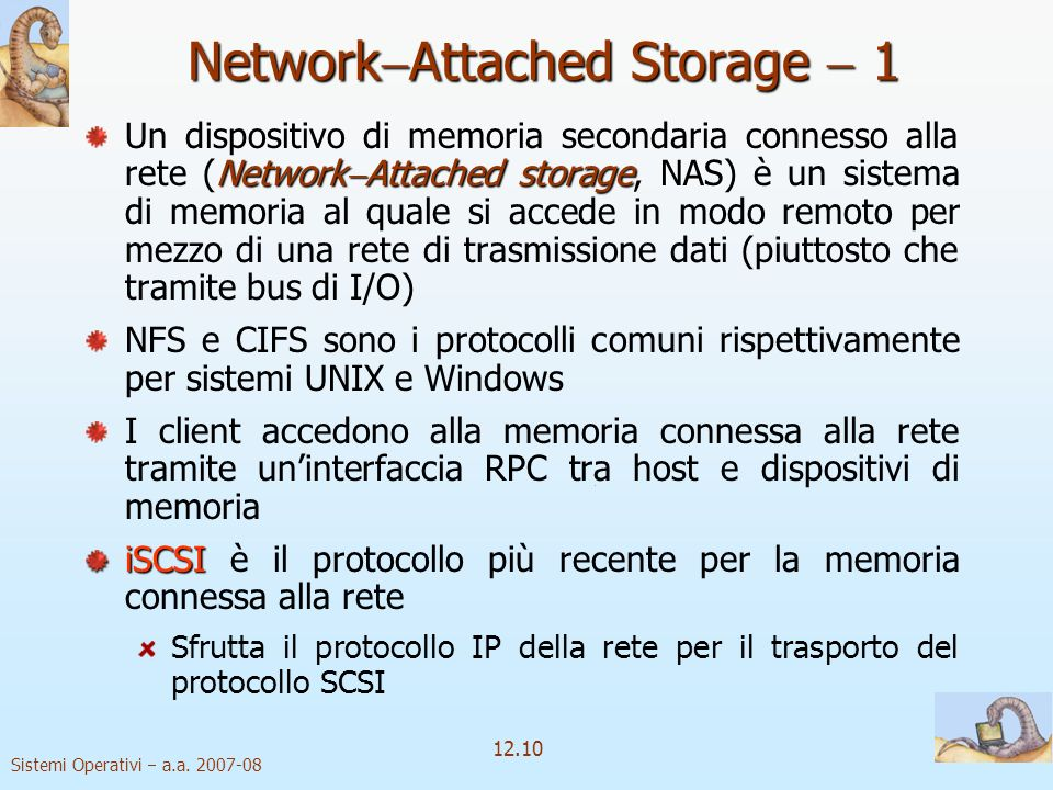 Sistemi Operativi a.a. 2007-08 12.10 Network Attached Storage 1 Network Attached storageNAS Un dispositivo di memoria secondaria connesso alla rete (N