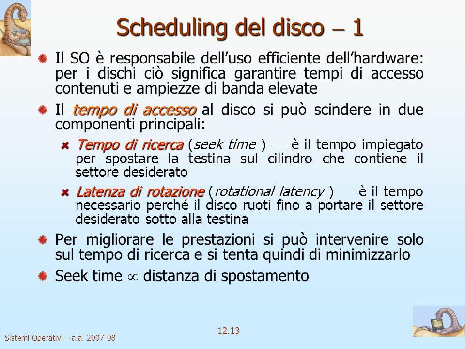 Sistemi Operativi a.a. 2007-08 12.13 Scheduling del disco 1 Il SO è responsabile delluso efficiente dellhardware: per i dischi ciò significa garantire