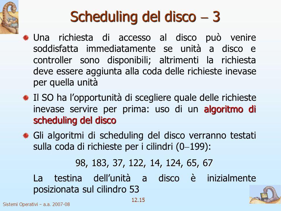 Sistemi Operativi a.a. 2007-08 12.15 Scheduling del disco 3 Una richiesta di accesso al disco può venire soddisfatta immediatamente se unità a disco e