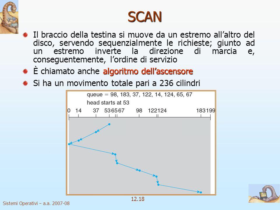 Sistemi Operativi a.a. 2007-08 12.18 SCAN Il braccio della testina si muove da un estremo allaltro del disco, servendo sequenzialmente le richieste; g