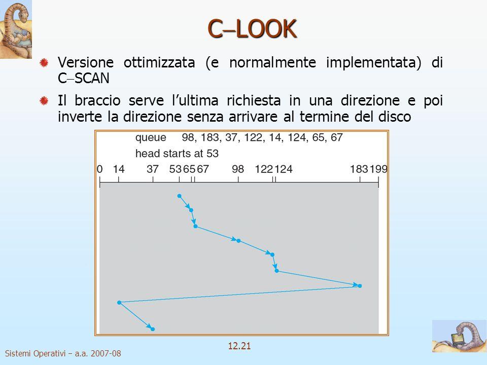 Sistemi Operativi a.a. 2007-08 12.21 C LOOK Versione ottimizzata (e normalmente implementata) di C SCAN Il braccio serve lultima richiesta in una dire