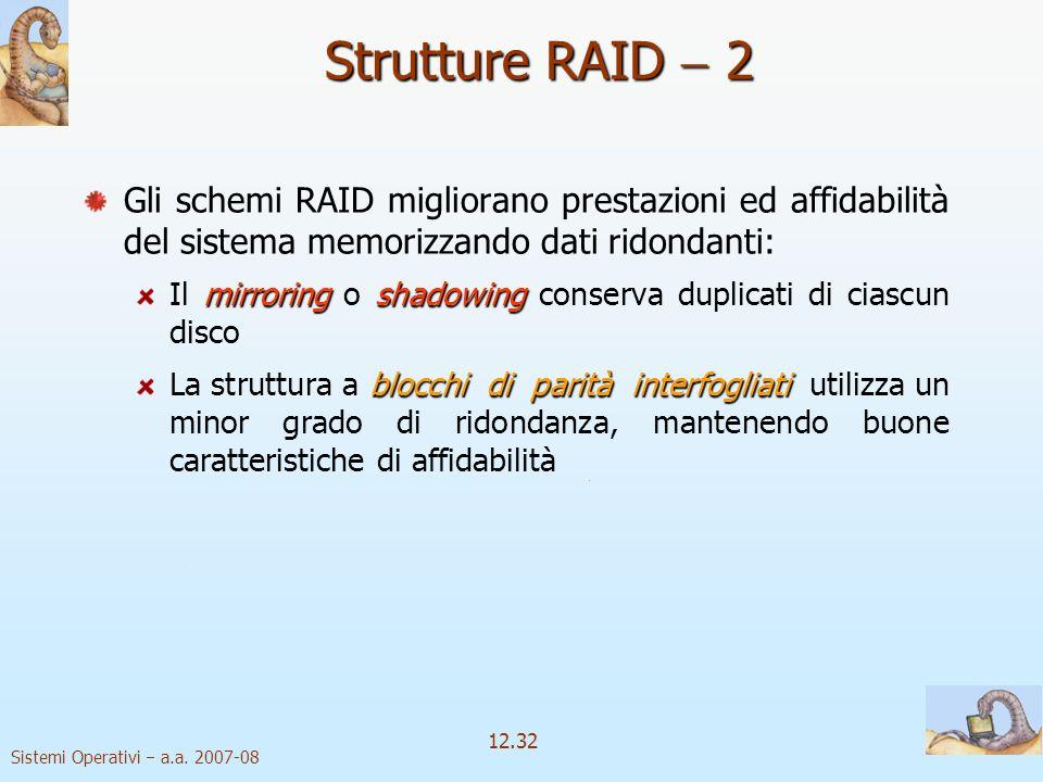 Sistemi Operativi a.a. 2007-08 12.32 Strutture RAID 2 Gli schemi RAID migliorano prestazioni ed affidabilità del sistema memorizzando dati ridondanti: