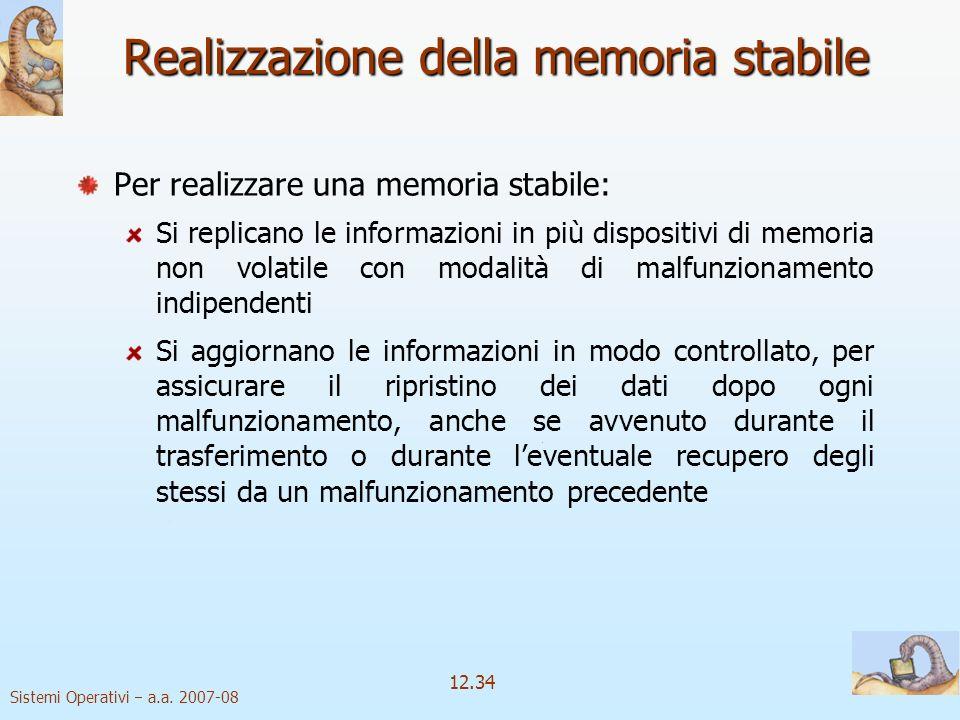 Sistemi Operativi a.a. 2007-08 12.34 Realizzazione della memoria stabile Per realizzare una memoria stabile: Si replicano le informazioni in più dispo