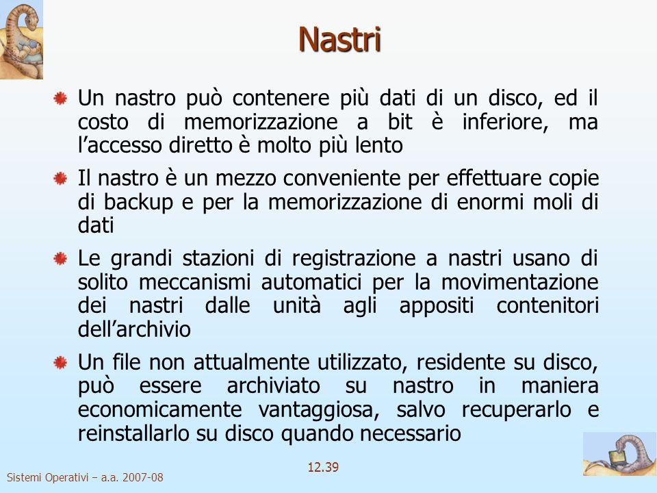 Sistemi Operativi a.a. 2007-08 12.39 Nastri Un nastro può contenere più dati di un disco, ed il costo di memorizzazione a bit è inferiore, ma laccesso