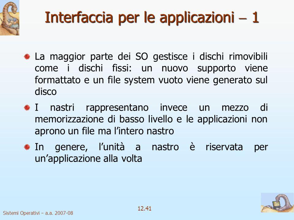 Sistemi Operativi a.a. 2007-08 12.41 Interfaccia per le applicazioni 1 La maggior parte dei SO gestisce i dischi rimovibili come i dischi fissi: un nu
