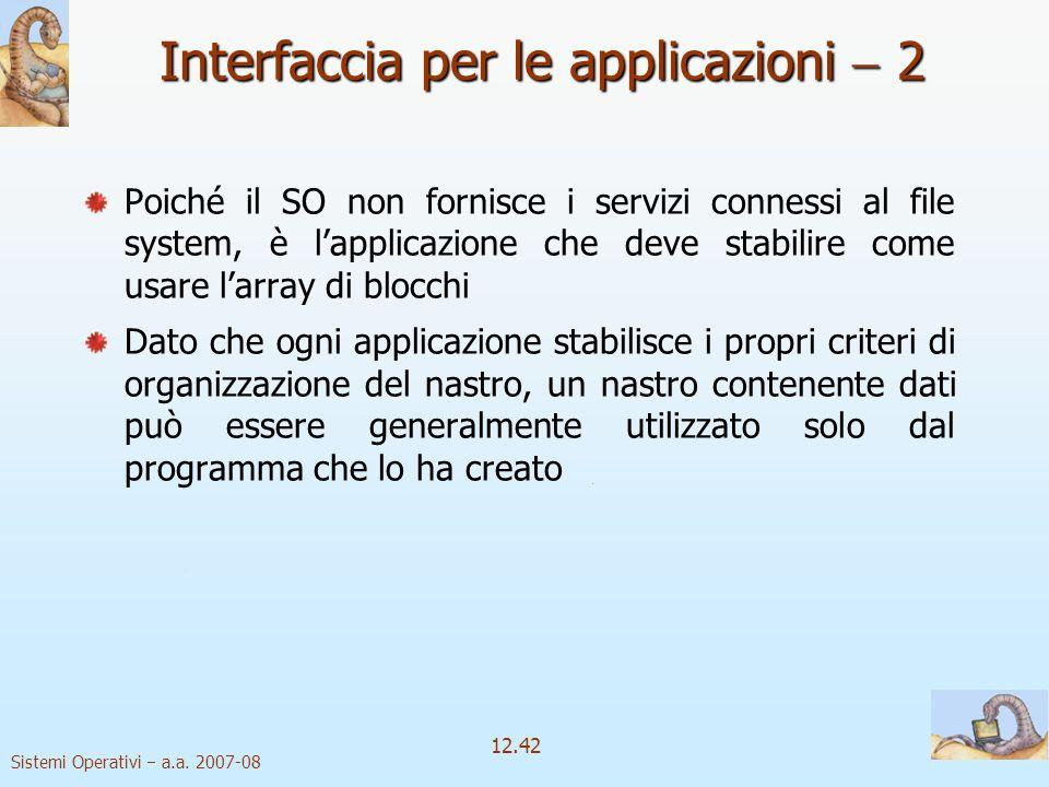 Sistemi Operativi a.a. 2007-08 12.42 Interfaccia per le applicazioni 2 Poiché il SO non fornisce i servizi connessi al file system, è lapplicazione ch