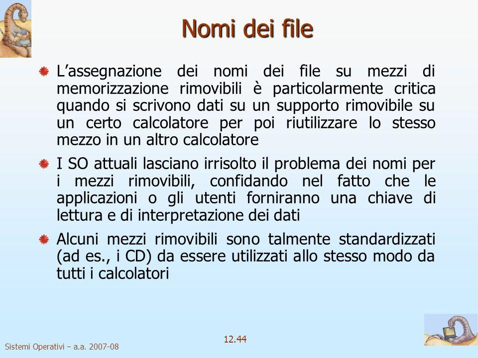 Sistemi Operativi a.a. 2007-08 12.44 Nomi dei file Lassegnazione dei nomi dei file su mezzi di memorizzazione rimovibili è particolarmente critica qua