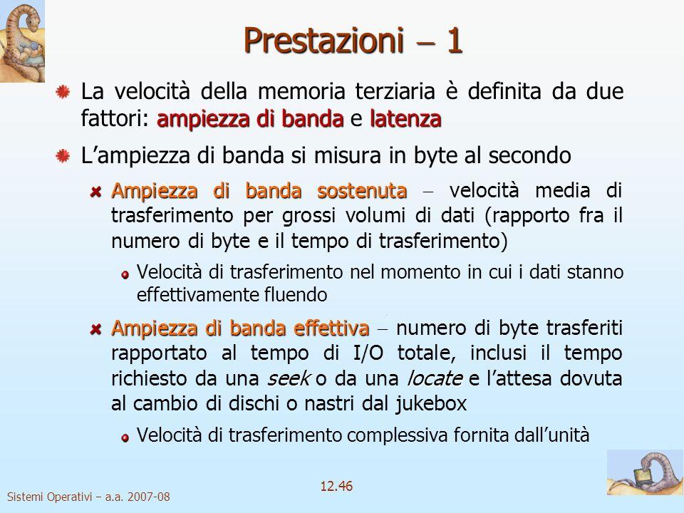 Sistemi Operativi a.a. 2007-08 12.46 Prestazioni 1 ampiezza di bandalatenza La velocità della memoria terziaria è definita da due fattori: ampiezza di