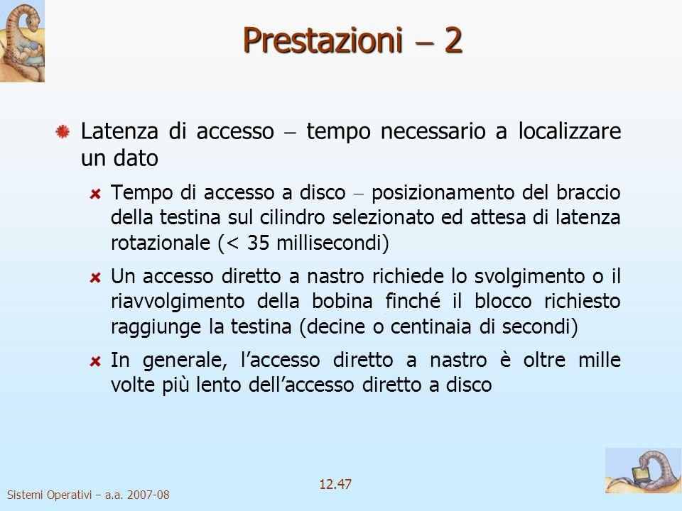 Sistemi Operativi a.a. 2007-08 12.47 Latenza di accesso tempo necessario a localizzare un dato Tempo di accesso a disco posizionamento del braccio del