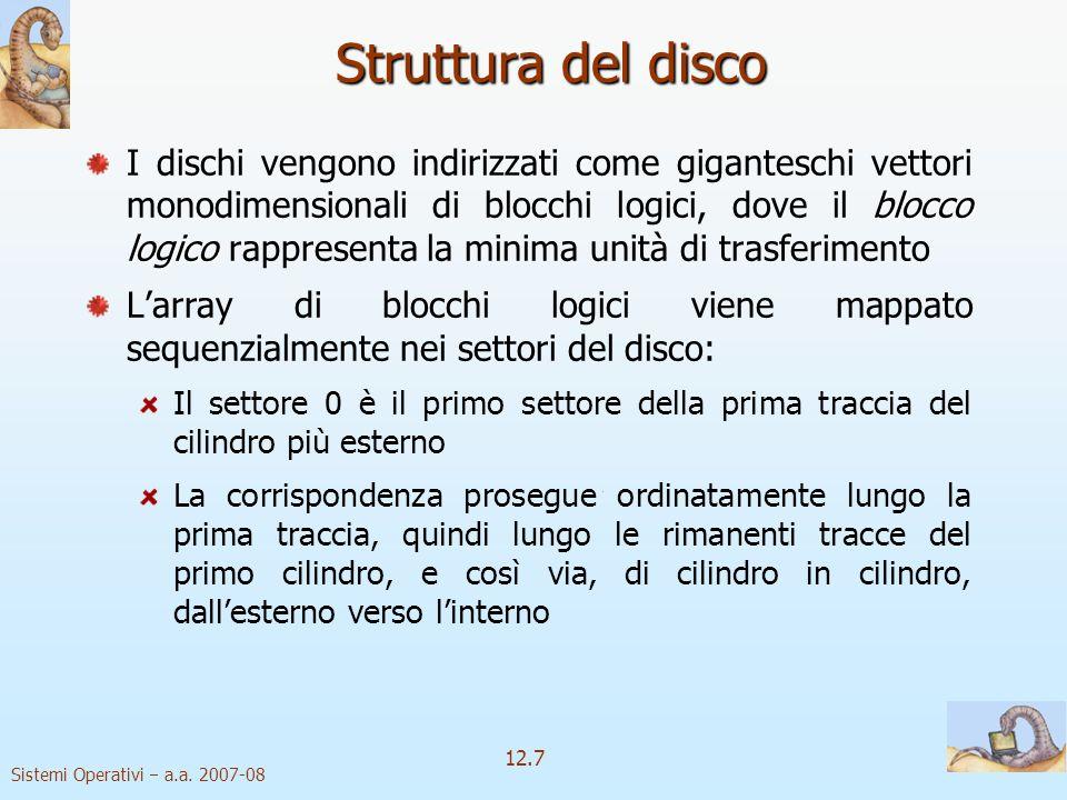 Sistemi Operativi a.a. 2007-08 12.7 Struttura del disco blocco logico I dischi vengono indirizzati come giganteschi vettori monodimensionali di blocch