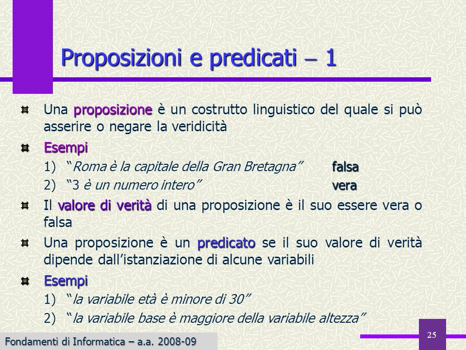 Fondamenti di Informatica I a.a. 2007-08 25 Proposizioni e predicati 1 proposizione Una proposizione è un costrutto linguistico del quale si può asser
