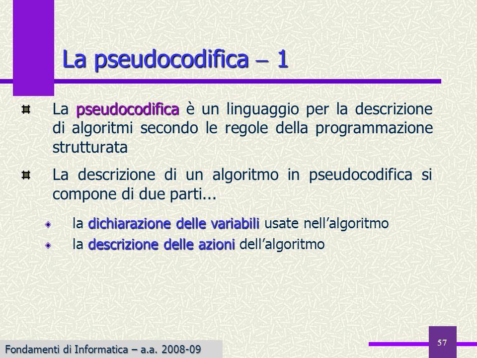 Fondamenti di Informatica I a.a. 2007-08 57 La pseudocodifica 1 pseudocodifica La pseudocodifica è un linguaggio per la descrizione di algoritmi secon