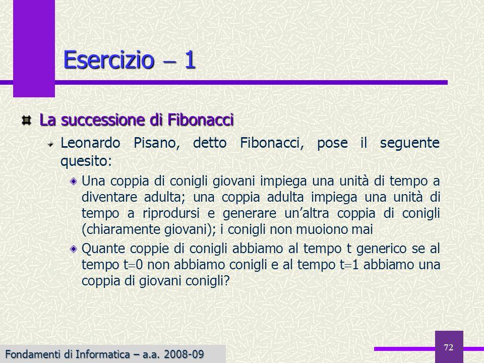 Fondamenti di Informatica I a.a. 2007-08 72 Esercizio 1 La successione di Fibonacci Leonardo Pisano, detto Fibonacci, pose il seguente quesito: Una co