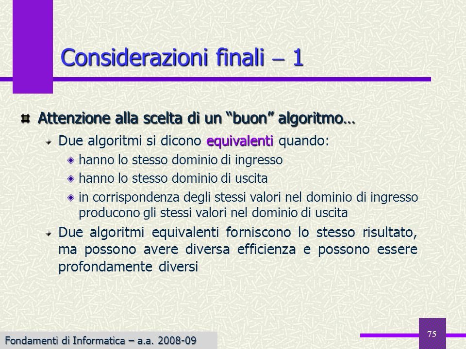 Fondamenti di Informatica I a.a. 2007-08 75 Considerazioni finali 1 Attenzione alla scelta di un buon algoritmo… equivalenti Due algoritmi si dicono e