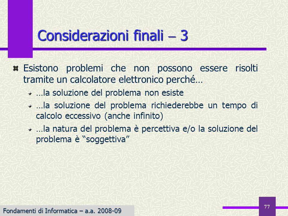Fondamenti di Informatica I a.a. 2007-08 77 Considerazioni finali 3 Esistono problemi che non possono essere risolti tramite un calcolatore elettronic