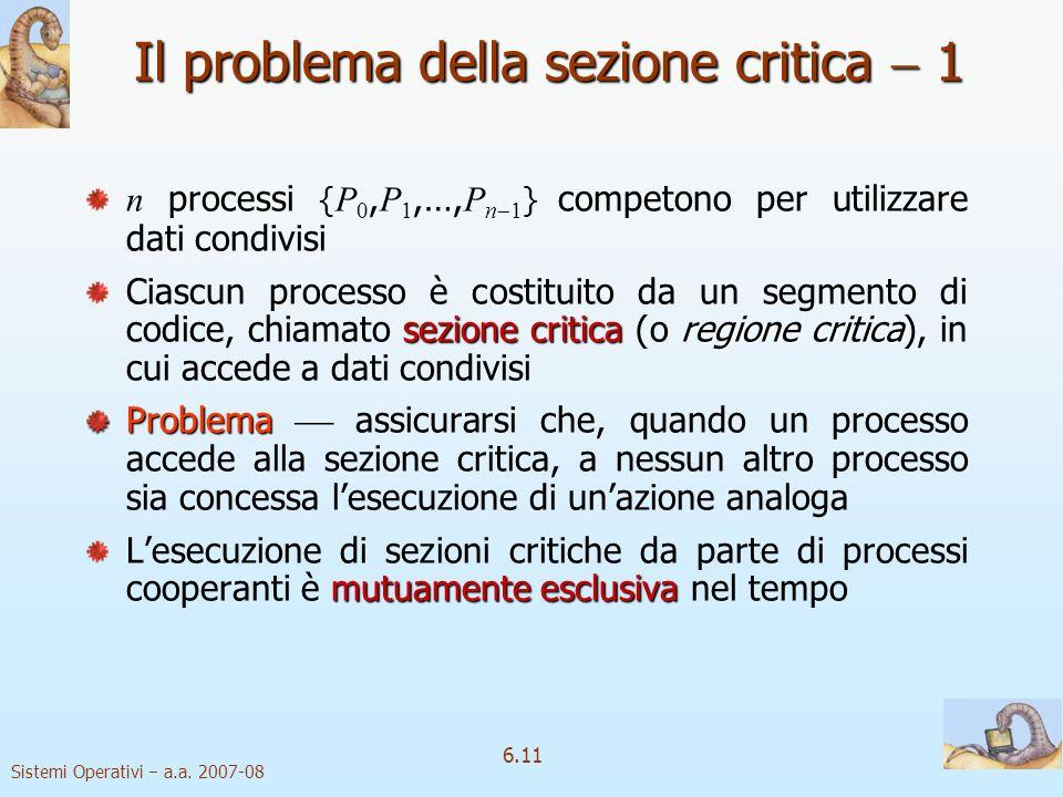 Sistemi Operativi a.a. 2007-08 6.11 Il problema della sezione critica 1 n processi { P 0, P 1,…, P n 1 } competono per utilizzare dati condivisi sezio