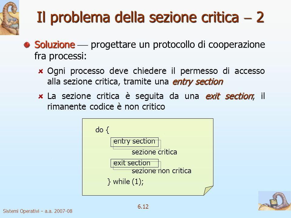 Sistemi Operativi a.a. 2007-08 6.12 Il problema della sezione critica 2 Soluzione Soluzione progettare un protocollo di cooperazione fra processi: ent