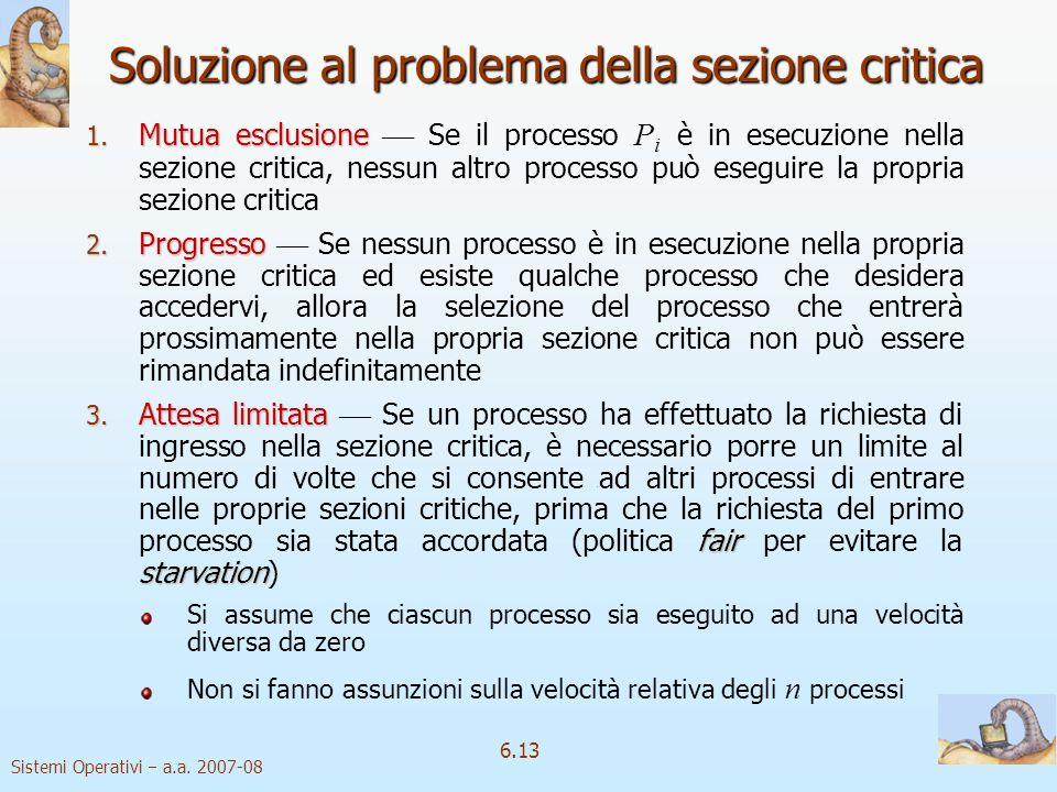 Sistemi Operativi a.a. 2007-08 6.13 Soluzione al problema della sezione critica 1. Mutua esclusione 1. Mutua esclusione Se il processo P i è in esecuz
