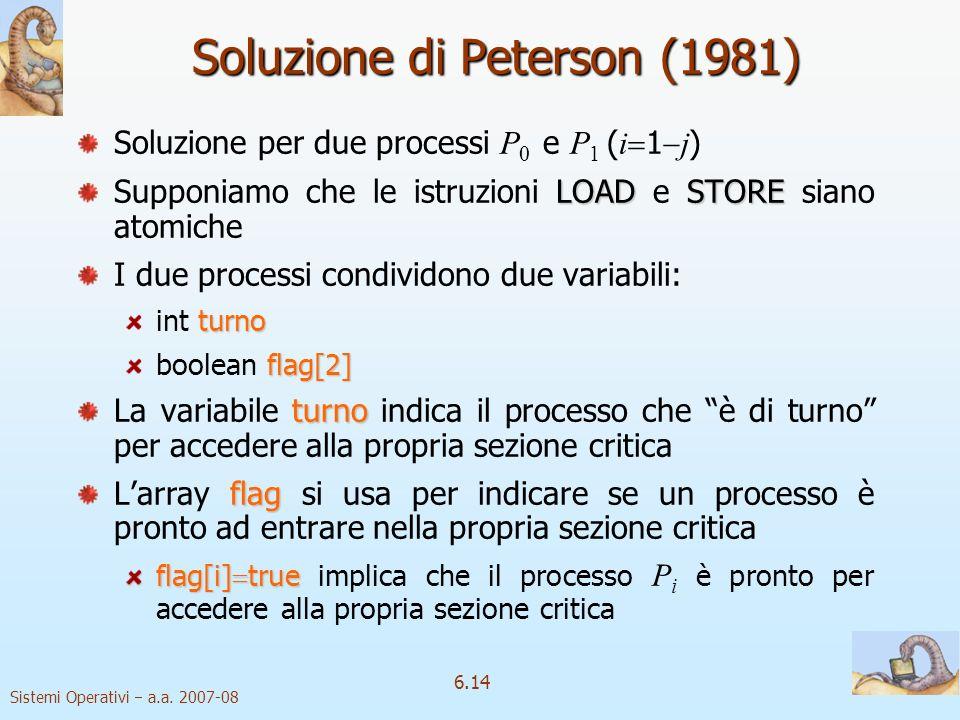 Sistemi Operativi a.a. 2007-08 6.14 Soluzione di Peterson (1981) Soluzione per due processi P 0 e P 1 ( i 1 j ) LOADSTORE Supponiamo che le istruzioni