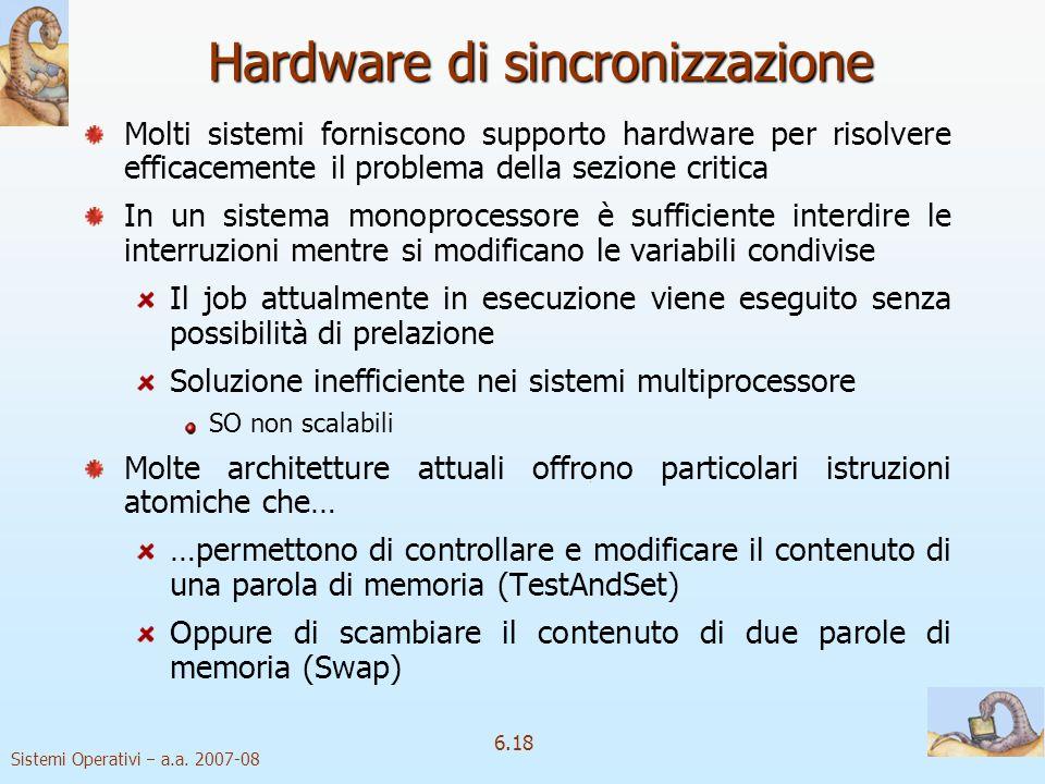 Sistemi Operativi a.a. 2007-08 6.18 Hardware di sincronizzazione Molti sistemi forniscono supporto hardware per risolvere efficacemente il problema de