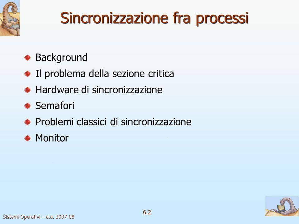Sistemi Operativi a.a. 2007-08 6.2 Sincronizzazione fra processi Background Il problema della sezione critica Hardware di sincronizzazione Semafori Pr