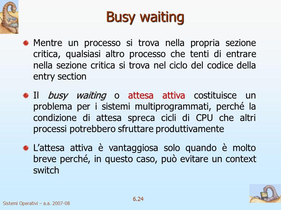 Sistemi Operativi a.a. 2007-08 6.24 Busy waiting Mentre un processo si trova nella propria sezione critica, qualsiasi altro processo che tenti di entr