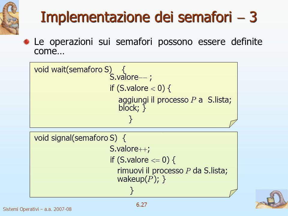 Sistemi Operativi a.a. 2007-08 6.27 Implementazione dei semafori 3 Le operazioni sui semafori possono essere definite come… void wait(semaforo S) { S.