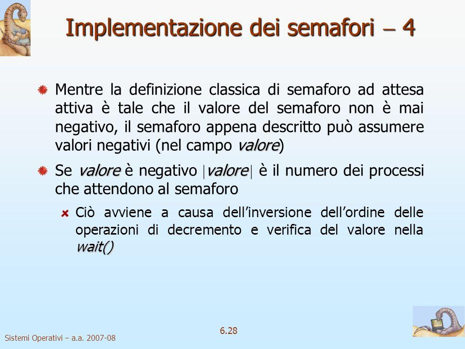 Sistemi Operativi a.a. 2007-08 6.28 Implementazione dei semafori 4 valore Mentre la definizione classica di semaforo ad attesa attiva è tale che il va