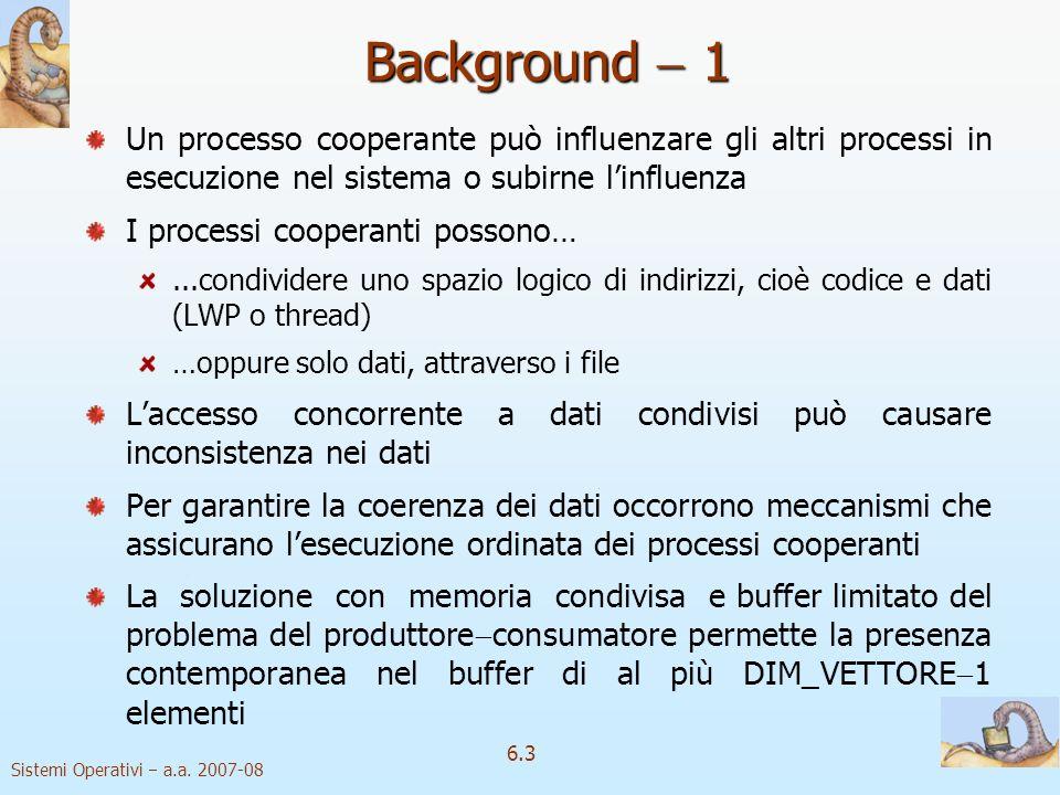 Sistemi Operativi a.a. 2007-08 6.3 Background 1 Un processo cooperante può influenzare gli altri processi in esecuzione nel sistema o subirne linfluen