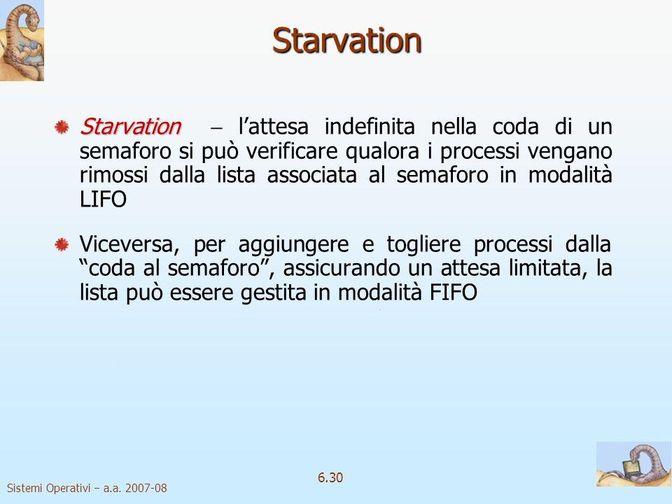 Sistemi Operativi a.a. 2007-08 6.30 Starvation Starvation Starvation lattesa indefinita nella coda di un semaforo si può verificare qualora i processi